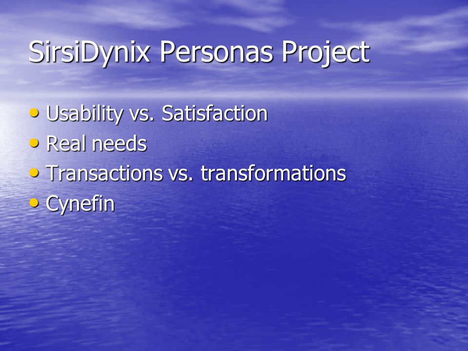 SirsiDynix Personas Project Usability vs. Satisfaction Usability vs. Satisfaction Real needs Real needs Transactions vs. transformations Transactions