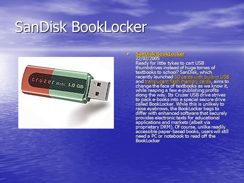 SanDisk BookLocker SanDisk BookLocker 22/02/2005 Ready for little tykes to cart USB thumbdrives instead of huge tomes of textbooks to school? SanDisk,