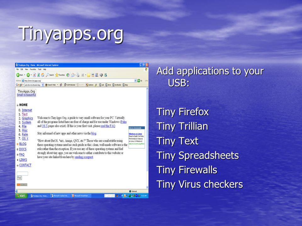Tinyapps.org Add applications to your USB: Tiny Firefox Tiny Trillian Tiny Text Tiny Spreadsheets Tiny Firewalls Tiny Virus checkers