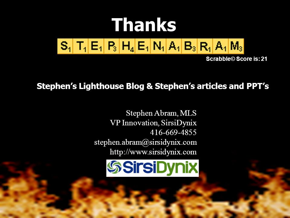 Stephen Abram, MLS VP Innovation, SirsiDynix 416-669-4855 stephen.abram@sirsidynix.com http://www.sirsidynix.com Thanks Scrabble© Score is: 21 Stephen