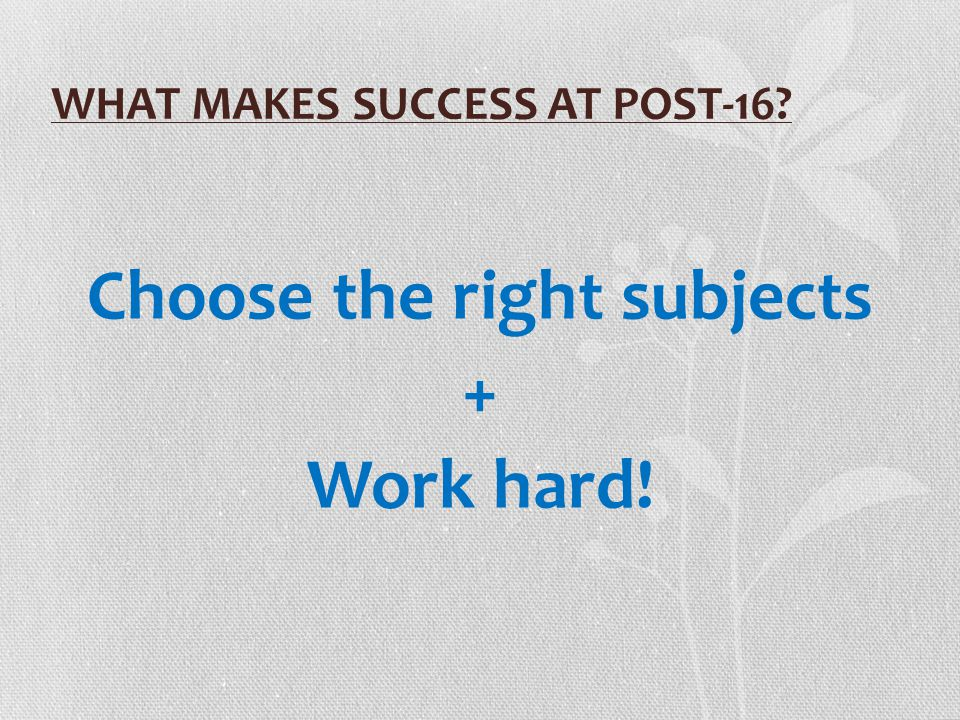 WHAT MAKES SUCCESS AT POST-16? Choose the right subjects + Work hard!