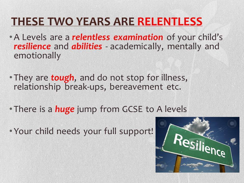 THESE TWO YEARS ARE RELENTLESS A Levels are a relentless examination of your child's resilience and abilities - academically, mentally and emotionally They are tough, and do not stop for illness, relationship break-ups, bereavement etc.