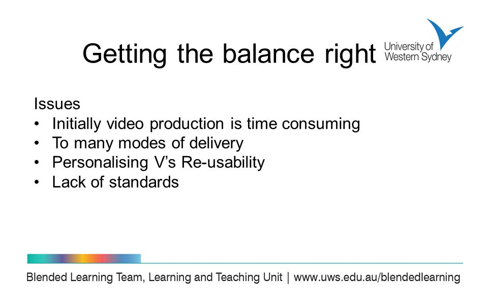 Issues Initially video production is time consuming To many modes of delivery Personalising V's Re-usability Lack of standards Getting the balance right