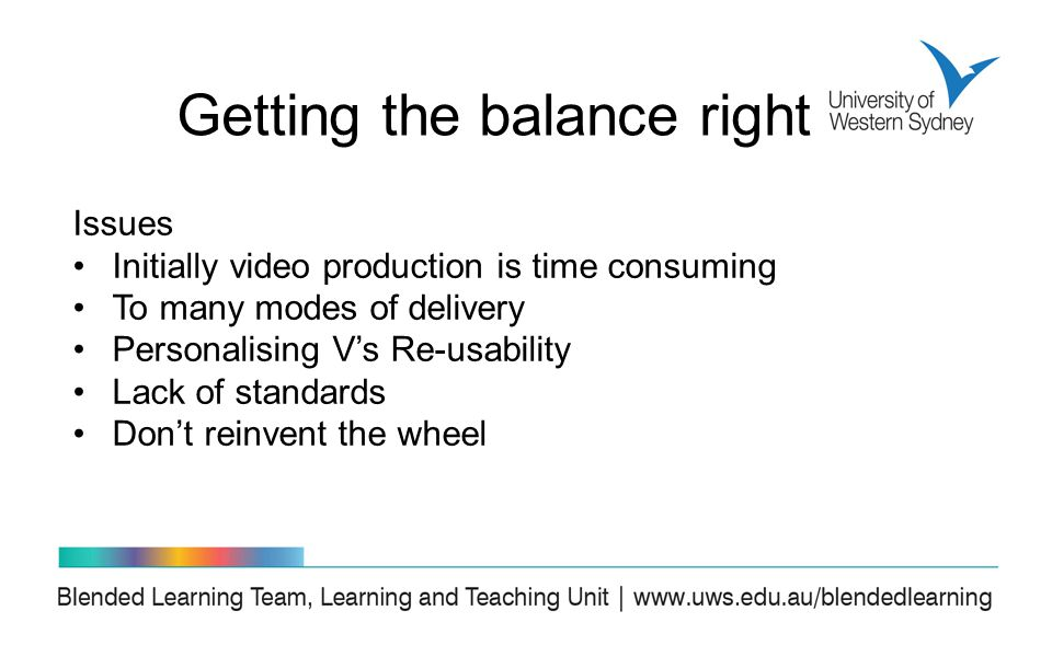 Issues Initially video production is time consuming To many modes of delivery Personalising V's Re-usability Lack of standards Don't reinvent the wheel Getting the balance right