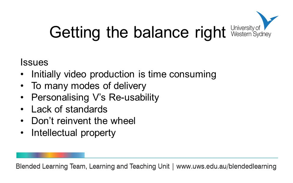 Issues Initially video production is time consuming To many modes of delivery Personalising V's Re-usability Lack of standards Don't reinvent the wheel Intellectual property Getting the balance right
