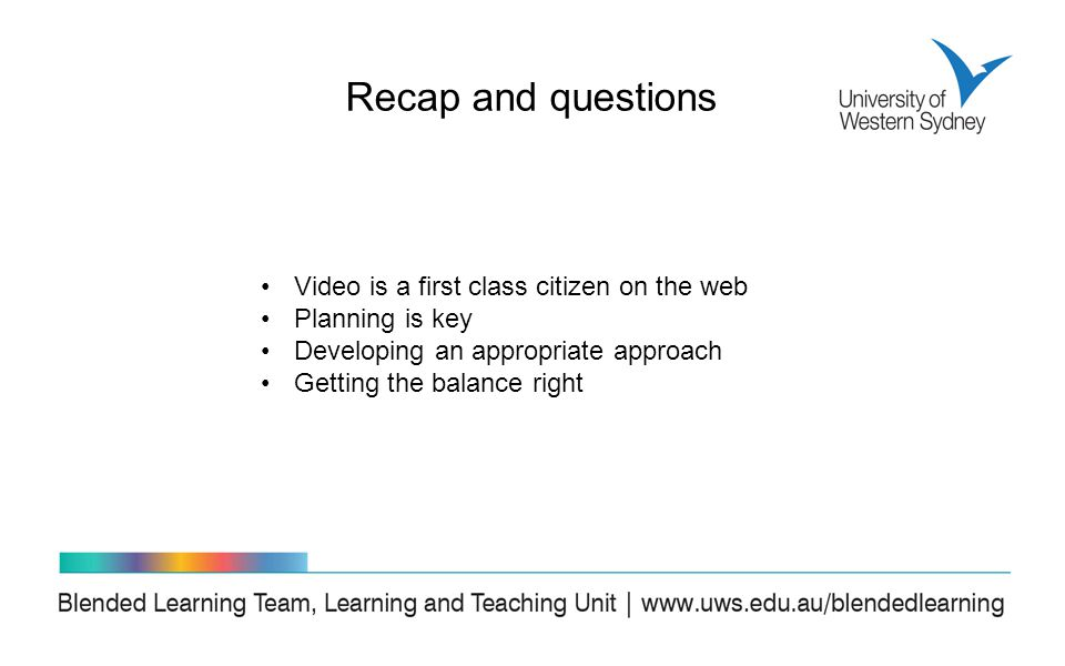 Recap and questions Video is a first class citizen on the web Planning is key Developing an appropriate approach Getting the balance right
