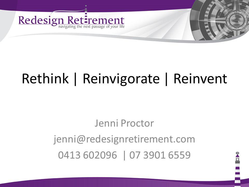 Rethink   Reinvigorate   Reinvent Jenni Proctor jenni@redesignretirement.com 0413 602096   07 3901 6559