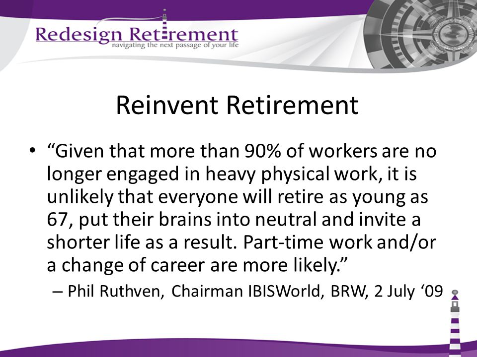 Reinvent Retirement Given that more than 90% of workers are no longer engaged in heavy physical work, it is unlikely that everyone will retire as young as 67, put their brains into neutral and invite a shorter life as a result.