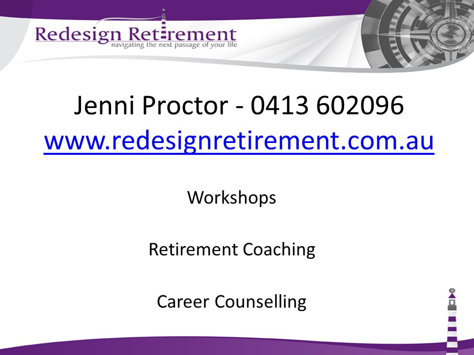 Jenni Proctor - 0413 602096 www.redesignretirement.com.au www.redesignretirement.com.au Workshops Retirement Coaching Career Counselling