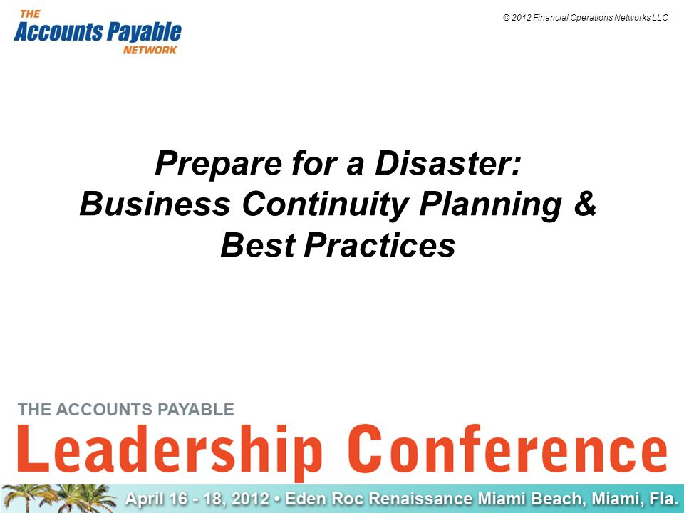 © 2012 Financial Operations Networks LLC Prepare for a Disaster: Business Continuity Planning & Best Practices