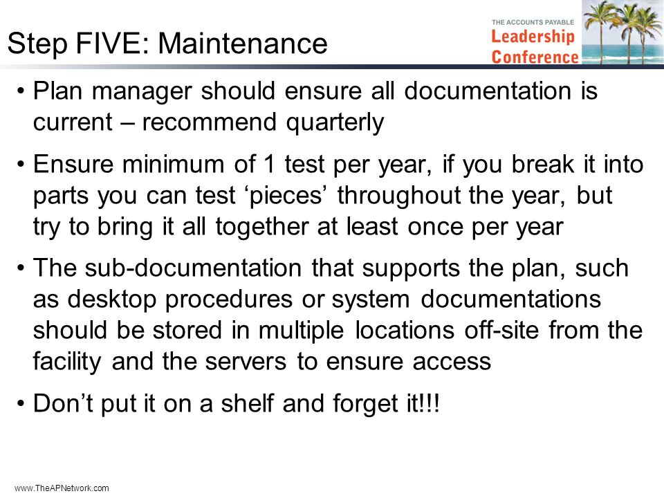 www.TheAPNetwork.com Step FIVE: Maintenance Plan manager should ensure all documentation is current – recommend quarterly Ensure minimum of 1 test per year, if you break it into parts you can test 'pieces' throughout the year, but try to bring it all together at least once per year The sub-documentation that supports the plan, such as desktop procedures or system documentations should be stored in multiple locations off-site from the facility and the servers to ensure access Don't put it on a shelf and forget it!!!
