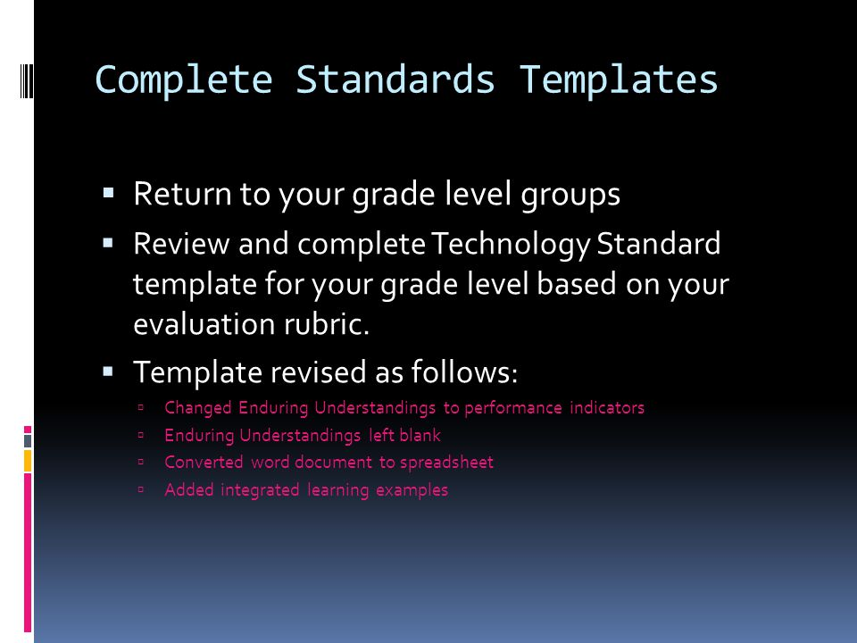 Complete Standards Templates  Return to your grade level groups  Review and complete Technology Standard template for your grade level based on your evaluation rubric.
