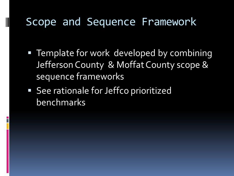 Scope and Sequence Framework  Template for work developed by combining Jefferson County & Moffat County scope & sequence frameworks  See rationale for Jeffco prioritized benchmarks