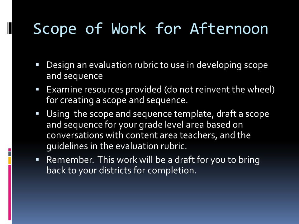 Scope of Work for Afternoon  Design an evaluation rubric to use in developing scope and sequence  Examine resources provided (do not reinvent the wheel) for creating a scope and sequence.