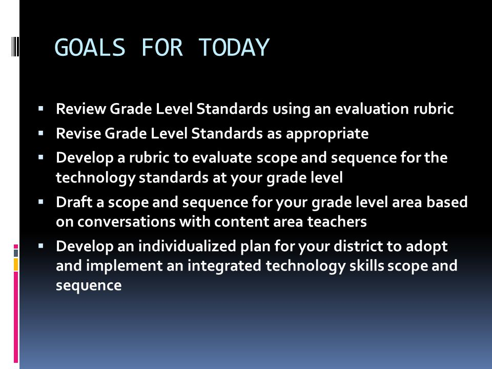 GOALS FOR TODAY  Review Grade Level Standards using an evaluation rubric  Revise Grade Level Standards as appropriate  Develop a rubric to evaluate scope and sequence for the technology standards at your grade level  Draft a scope and sequence for your grade level area based on conversations with content area teachers  Develop an individualized plan for your district to adopt and implement an integrated technology skills scope and sequence