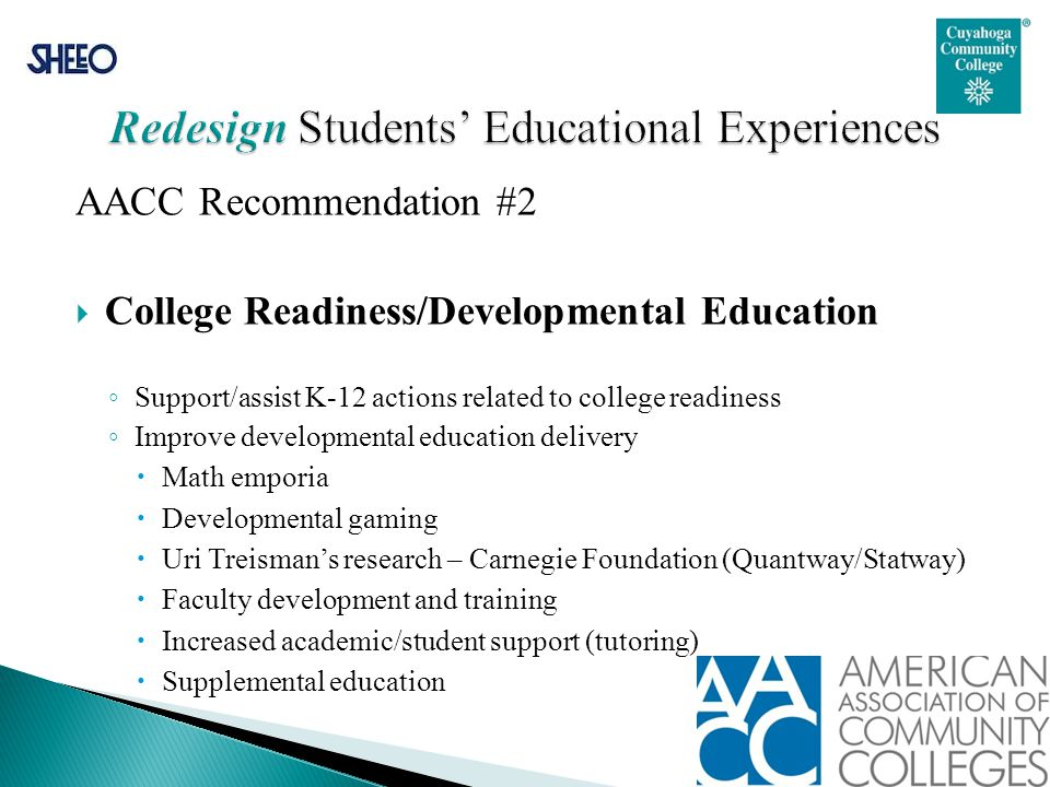 AACC Recommendation #2  College Readiness/Developmental Education ◦ Support/assist K-12 actions related to college readiness ◦ Improve developmental