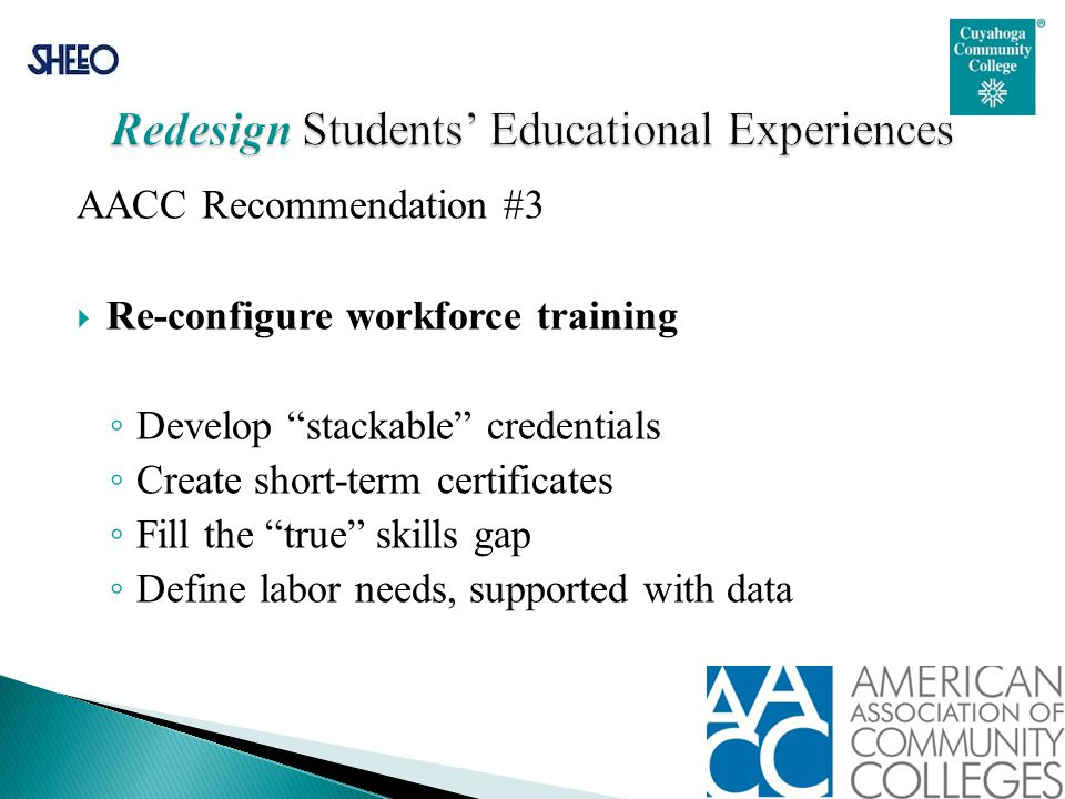 "AACC Recommendation #3  Re-configure workforce training ◦ Develop ""stackable"" credentials ◦ Create short-term certificates ◦ Fill the ""true"" skills g"