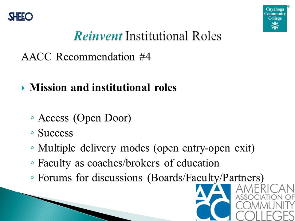 AACC Recommendation #4  Mission and institutional roles ◦ Access (Open Door) ◦ Success ◦ Multiple delivery modes (open entry-open exit) ◦ Faculty as