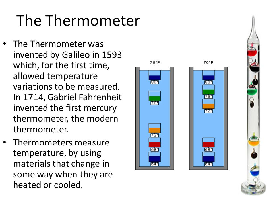 The Thermometer The Thermometer was invented by Galileo in 1593 which, for the first time, allowed temperature variations to be measured. In 1714, Gab