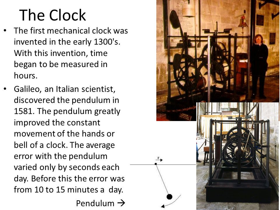 The Clock The first mechanical clock was invented in the early 1300's. With this invention, time began to be measured in hours. Galileo, an Italian sc