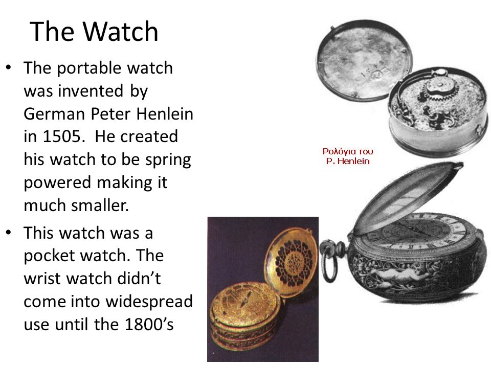 The Watch The portable watch was invented by German Peter Henlein in 1505. He created his watch to be spring powered making it much smaller. This watc