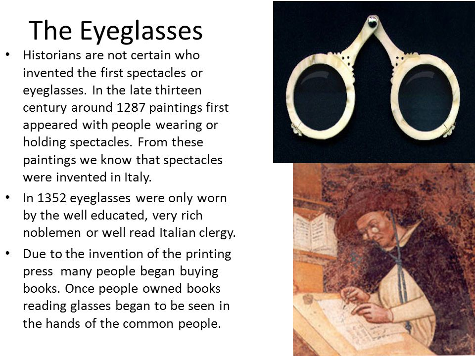 The Eyeglasses Historians are not certain who invented the first spectacles or eyeglasses. In the late thirteen century around 1287 paintings first ap