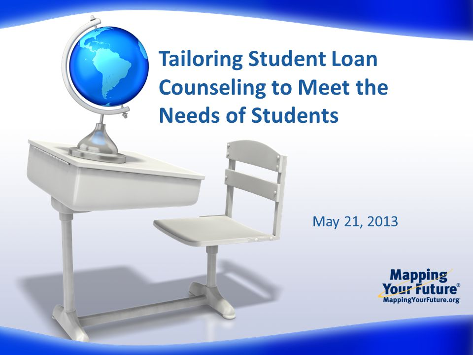 Tailoring Student Loan Counseling to Meet the Needs of Students May 21, 2013