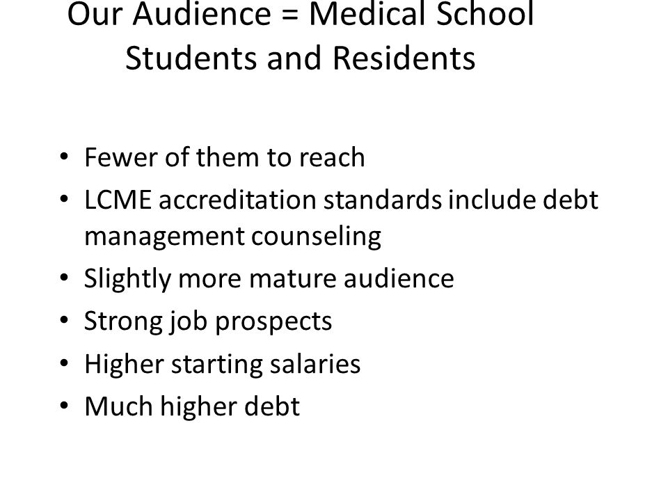 Our Audience = Medical School Students and Residents Fewer of them to reach LCME accreditation standards include debt management counseling Slightly more mature audience Strong job prospects Higher starting salaries Much higher debt