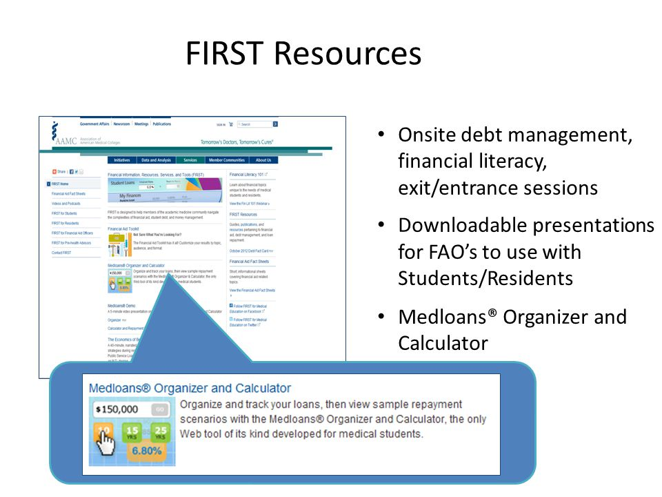 FIRST Resources Onsite debt management, financial literacy, exit/entrance sessions Downloadable presentations for FAO's to use with Students/Residents Medloans® Organizer and Calculator
