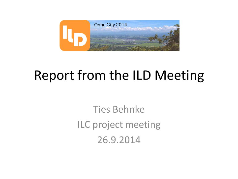 Report from the ILD Meeting Ties Behnke ILC project meeting 26.9.2014