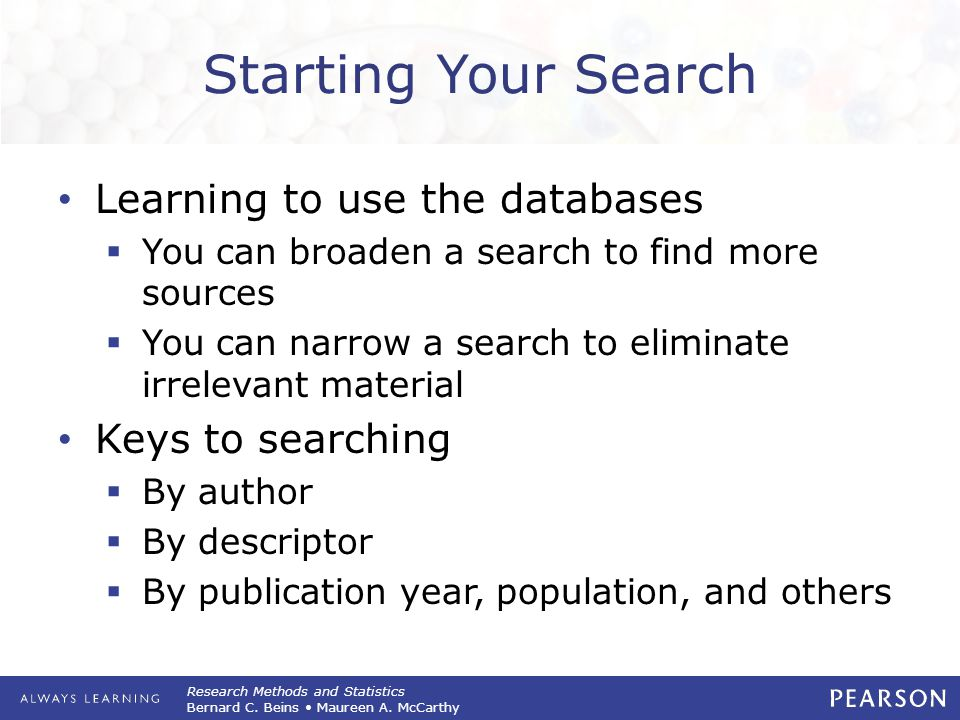 Research Methods and Statistics Bernard C. Beins Maureen A. McCarthy Starting Your Search Learning to use the databases  You can broaden a search to