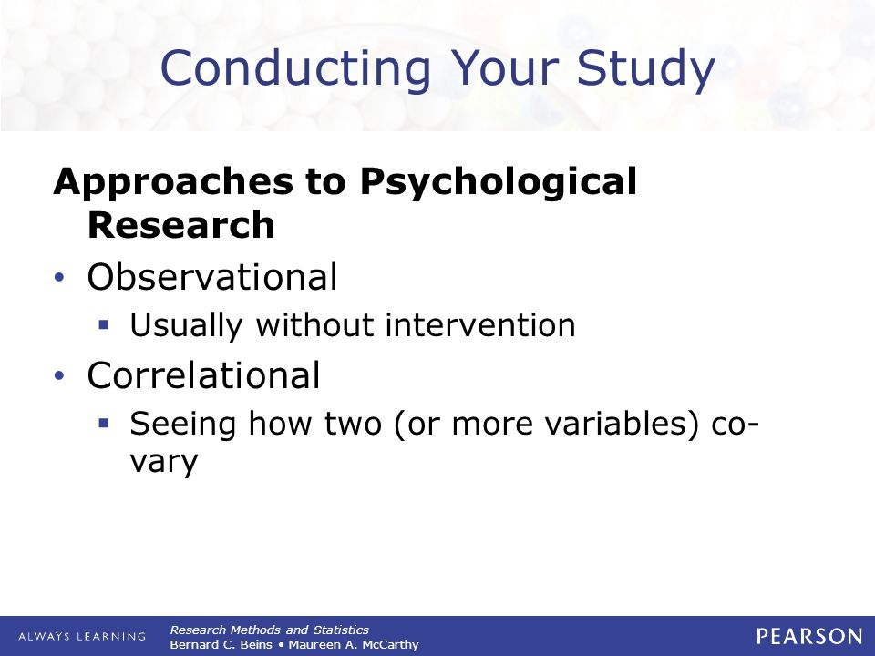 Research Methods and Statistics Bernard C. Beins Maureen A. McCarthy Conducting Your Study Approaches to Psychological Research Observational  Usuall