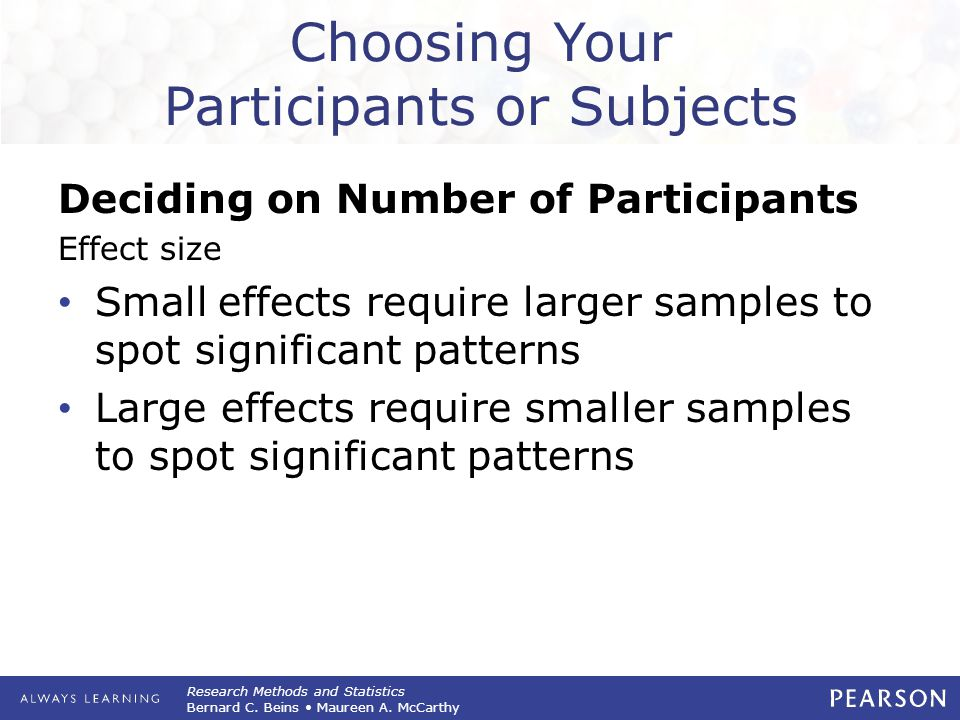 Research Methods and Statistics Bernard C. Beins Maureen A. McCarthy Choosing Your Participants or Subjects Deciding on Number of Participants Effect