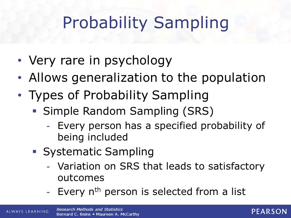 Research Methods and Statistics Bernard C. Beins Maureen A. McCarthy Probability Sampling Very rare in psychology Allows generalization to the populat