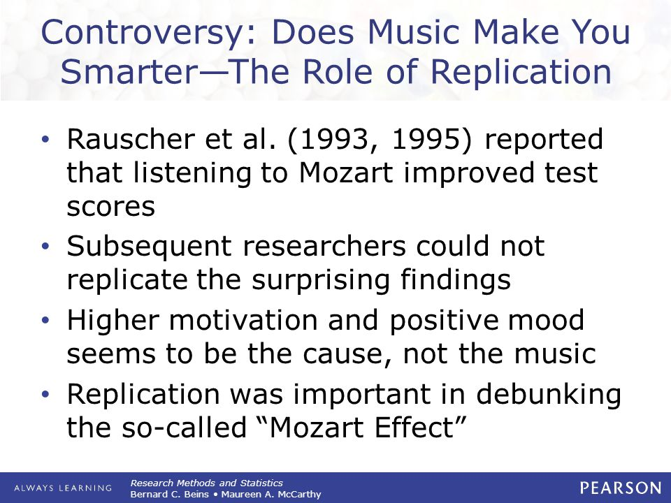 Research Methods and Statistics Bernard C. Beins Maureen A. McCarthy Controversy: Does Music Make You Smarter—The Role of Replication Rauscher et al.