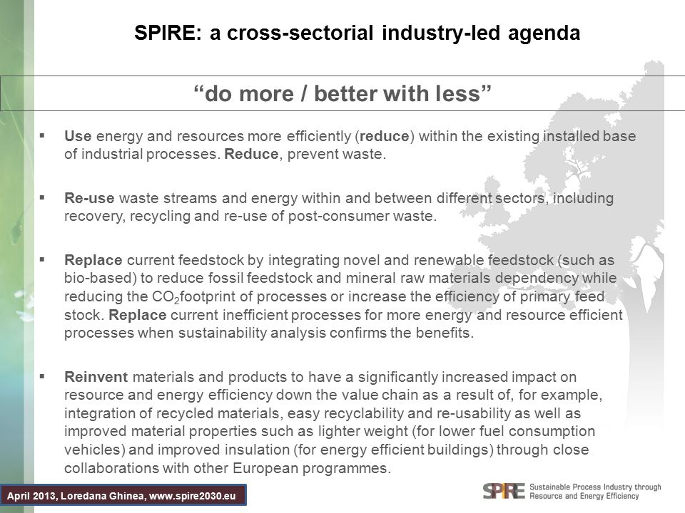 April 2013, Loredana Ghinea, www.spire2030.eu SPIRE: a cross-sectorial industry-led agenda  Use energy and resources more efficiently (reduce) within the existing installed base of industrial processes.