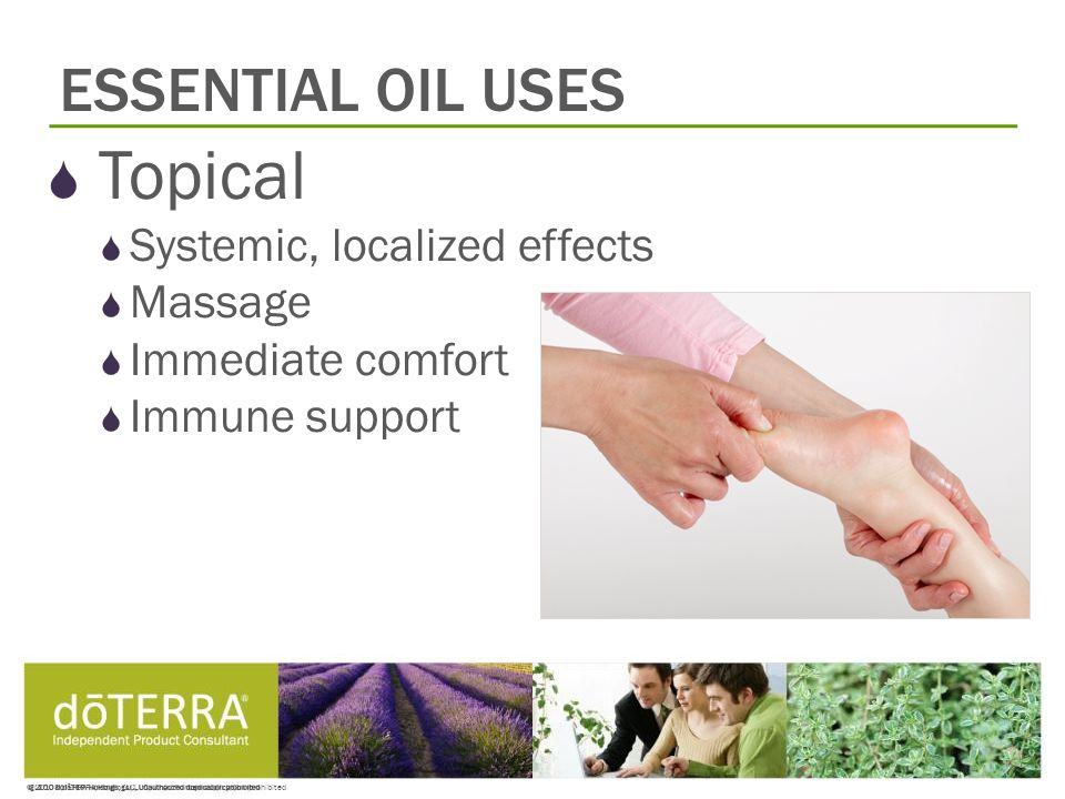 © 2008 dōTERRA Holdings, LLC, Unauthorized duplication prohibited ESSENTIAL OIL USES  Topical  Systemic, localized effects  Massage  Immediate comfort  Immune support
