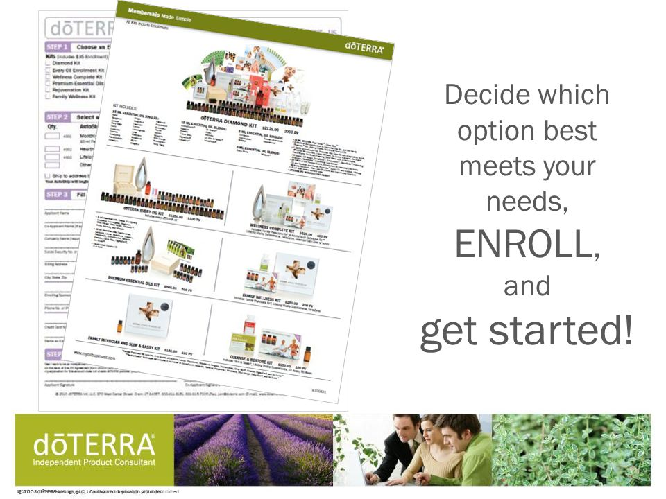 © 2008 dōTERRA Holdings, LLC, Unauthorized duplication prohibited Decide which option best meets your needs, ENROLL, and get started!