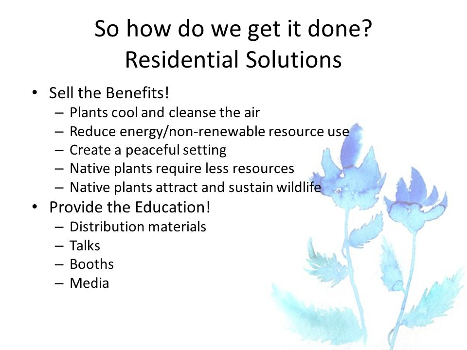 So how do we get it done? Residential Solutions Sell the Benefits! – Plants cool and cleanse the air – Reduce energy/non-renewable resource use – Crea