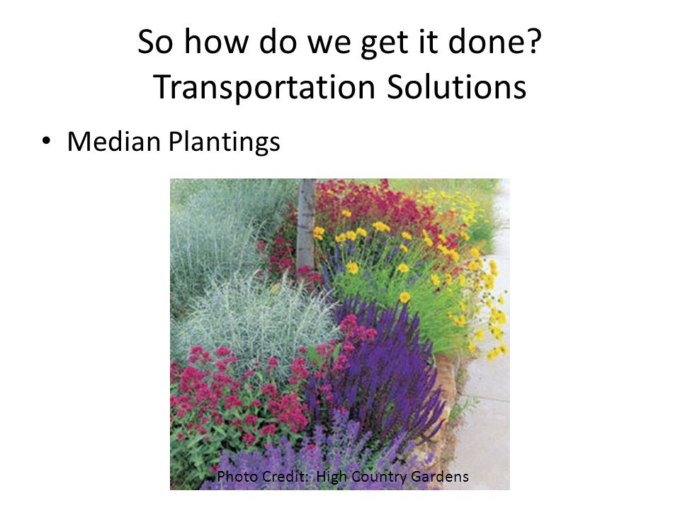 So how do we get it done? Transportation Solutions Median Plantings Photo Credit: High Country Gardens