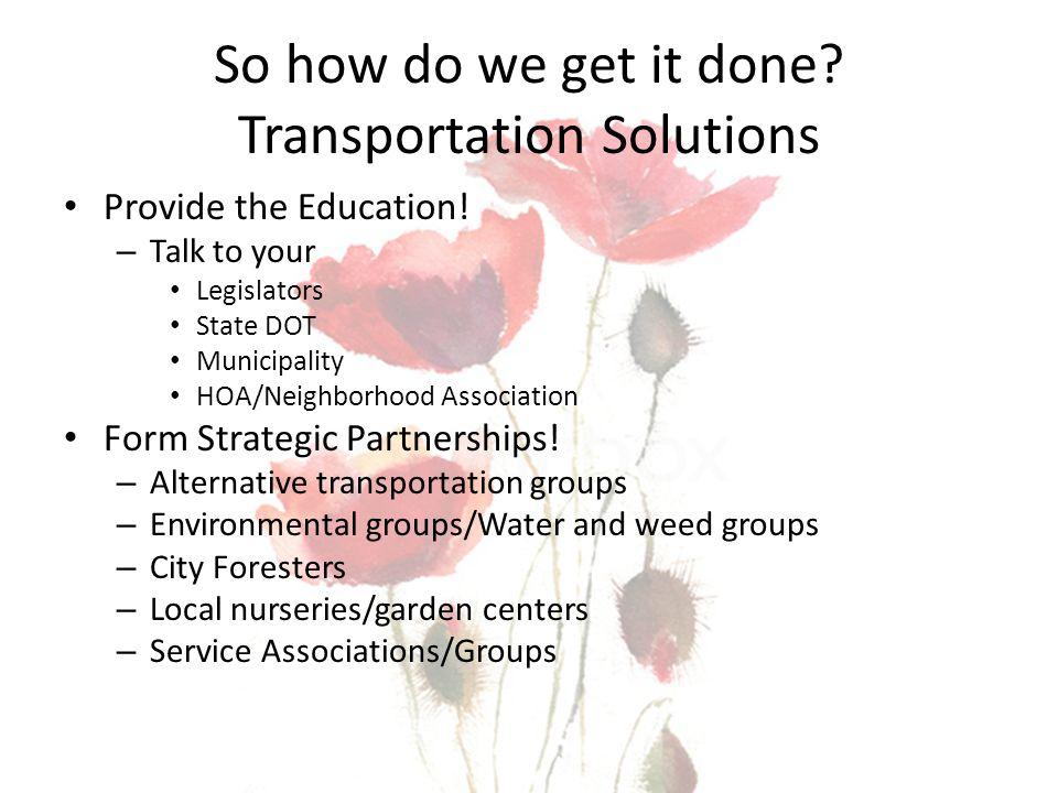 So how do we get it done? Transportation Solutions Provide the Education! – Talk to your Legislators State DOT Municipality HOA/Neighborhood Associati
