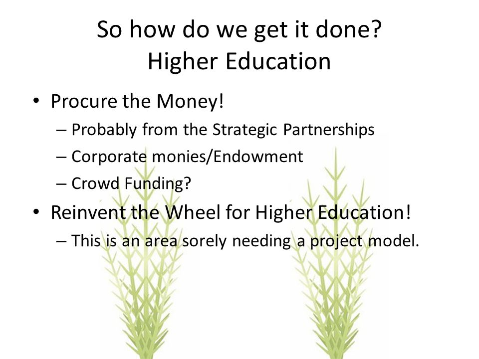 So how do we get it done? Higher Education Procure the Money! – Probably from the Strategic Partnerships – Corporate monies/Endowment – Crowd Funding?