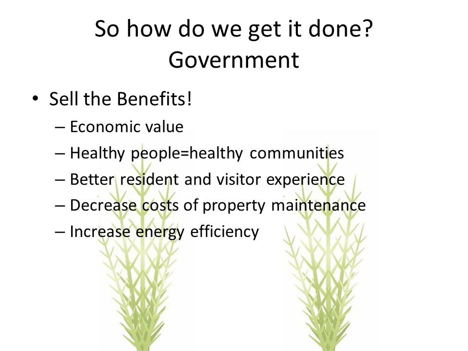 So how do we get it done? Government Sell the Benefits! – Economic value – Healthy people=healthy communities – Better resident and visitor experience
