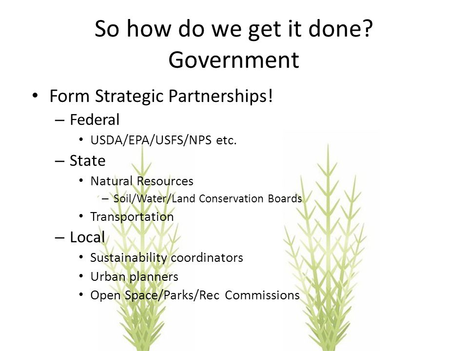 So how do we get it done? Government Form Strategic Partnerships! – Federal USDA/EPA/USFS/NPS etc. – State Natural Resources – Soil/Water/Land Conserv