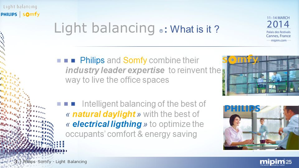 4| Philips Somfy - Light Balancing Light balancing ® : Maximum comfort Minimum energy Philips and Somfy balance electrical & natural light to optimize the working environnement in buildings