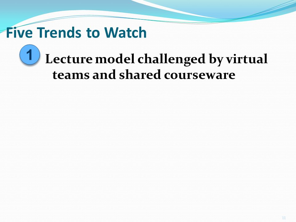 Five Trends to Watch 11 1 1 Lecture model challenged by virtual teams and shared courseware