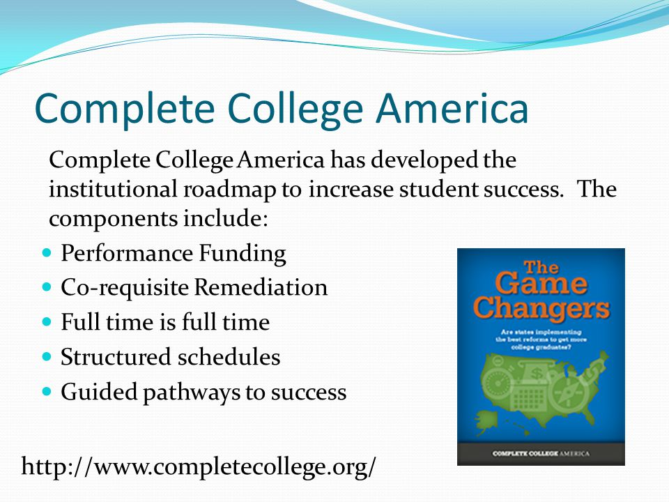 Complete College America Complete College America has developed the institutional roadmap to increase student success. The components include: Perform