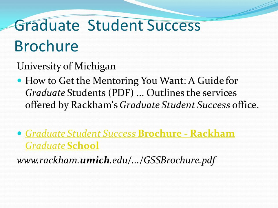 Graduate Student Success Brochure University of Michigan How to Get the Mentoring You Want: A Guide for Graduate Students (PDF)... Outlines the servic