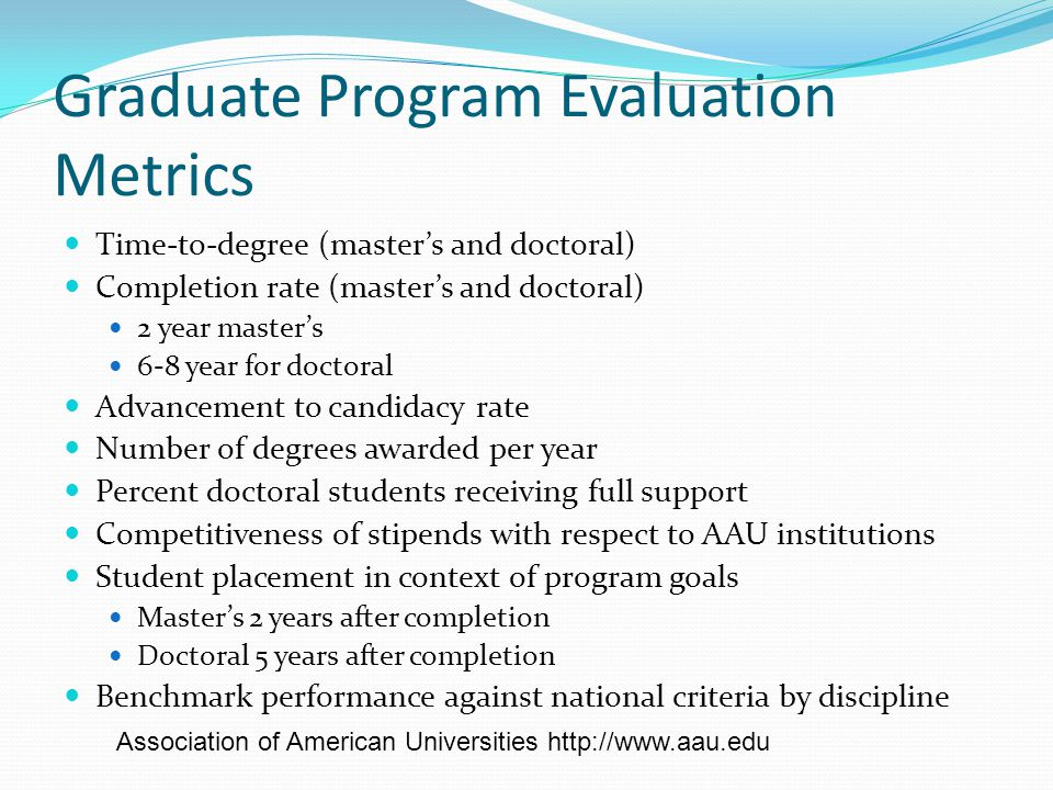 Graduate Program Evaluation Metrics Time-to-degree (master's and doctoral) Completion rate (master's and doctoral) 2 year master's 6-8 year for doctoral Advancement to candidacy rate Number of degrees awarded per year Percent doctoral students receiving full support Competitiveness of stipends with respect to AAU institutions Student placement in context of program goals Master's 2 years after completion Doctoral 5 years after completion Benchmark performance against national criteria by discipline Association of American Universities http://www.aau.edu
