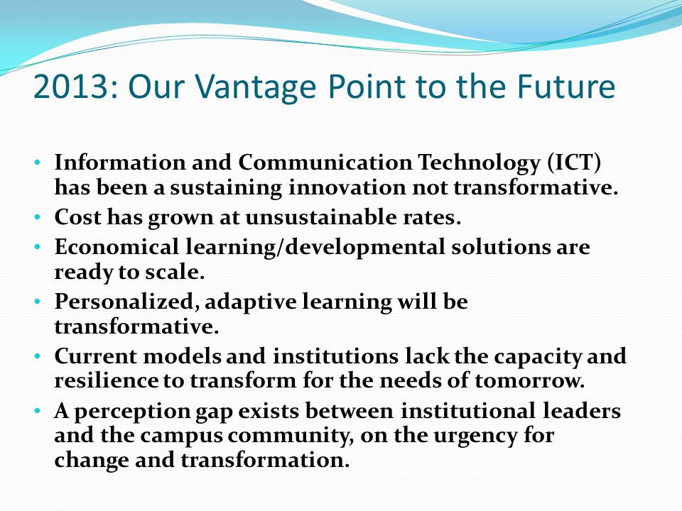 2013: Our Vantage Point to the Future Information and Communication Technology (ICT) has been a sustaining innovation not transformative. Cost has gro